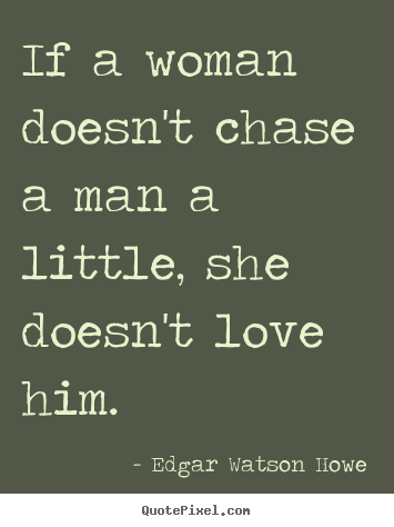 Quote about love - If a woman doesn't chase a man a little, she doesn't love him.