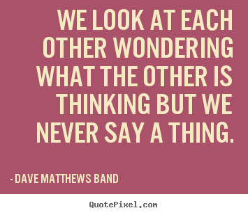 Love quotes - We look at each other wondering what the other is thinking..