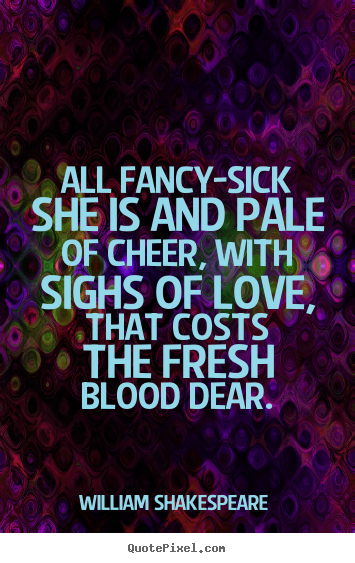 All fancy-sick she is and pale of cheer, with sighs of love, that.. William Shakespeare  best love quotes