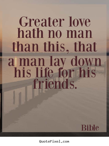 Design your own picture quotes about love - Greater love hath no man than this, that a man..