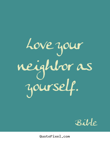 Love your neighbor as yourself.  Bible  popular love quote