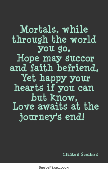 Love quote - Mortals, while through the world you go, hope..