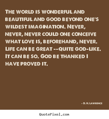 D. H. Lawrence photo quotes - The world is wonderful and beautiful and good beyond one's.. - Love quotes