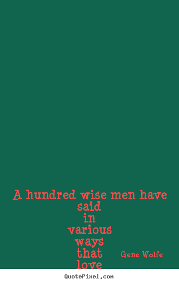 A hundred wise men have said in various ways that.. Gene Wolfe popular love quotes