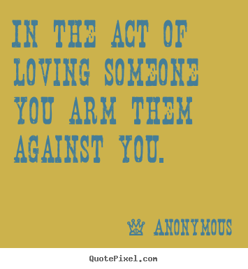 Love quote - In the act of loving someone you arm them against you.