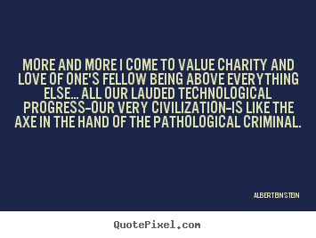 Albert Einstein photo quotes - More and more i come to value charity and love.. - Love quotes