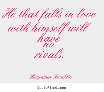 Love quotes - He that falls in love with himself will have no rivals...