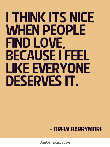 Love quotes - I think its nice when people find love, because i feel like..