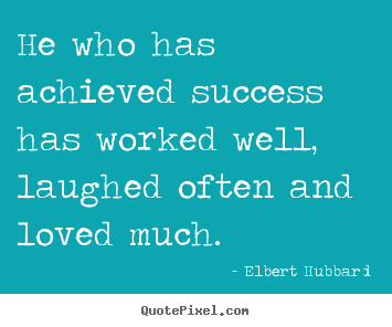He who has achieved success has worked well, laughed.. Elbert Hubbard best love quotes
