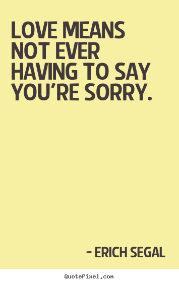 Make custom picture quote about love - Love means not ever having to say you're sorry.
