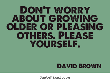 Don't worry about growing older or pleasing others. please.. David Brown good love quote