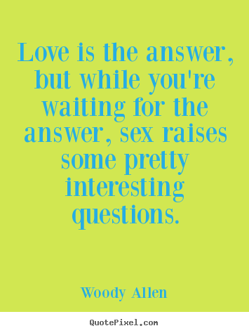 Love is the answer, but while you're waiting.. Woody Allen  love quotes