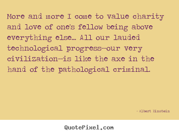 Design your own picture quotes about love - More and more i come to value charity and love of one's fellow being..