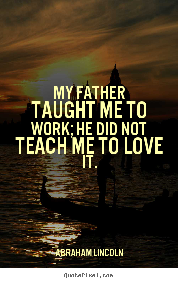 Quotes about love - My father taught me to work; he did not teach..