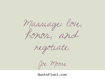 Marriage: love, honor, and negotiate. Joe Moore greatest love quote