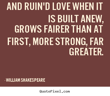 And ruin'd love when it is built anew, grows.. William Shakespeare  famous love quotes
