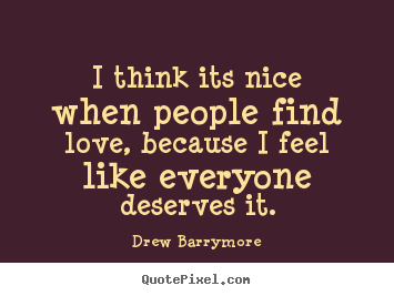 I think its nice when people find love, because i feel like everyone.. Drew Barrymore greatest love quote