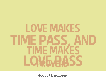 Make personalized picture quotes about love - Love makes time pass, and time makes love pass