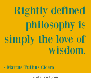 Rightly defined philosophy is simply the love of wisdom ...
