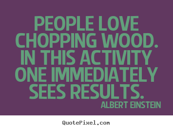 Quotes about love - People love chopping wood. in this activity one..