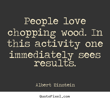 Quote about love - People love chopping wood. in this activity one immediately sees..