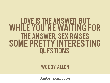 Create custom picture quotes about love - Love is the answer, but while you're waiting for the..
