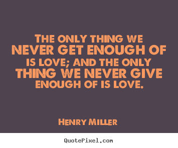 Quote about love - The only thing we never get enough of is love; and the..
