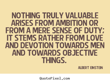 Albert Einstein picture sayings - Nothing truly valuable arises from ambition or from a.. - Love quotes
