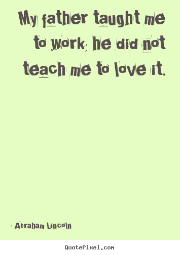 Abraham Lincoln picture quote - My father taught me to work; he did not teach.. - Love quotes