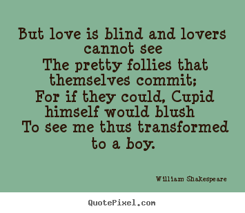 But love is blind and lovers cannot see the pretty follies.. William Shakespeare   love quotes