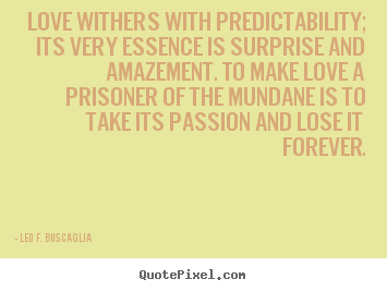 Leo F. Buscaglia picture quotes - Love withers with predictability; its very essence.. - Love sayings