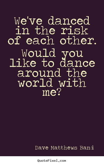 Quotes about love - We've danced in the risk of each other. would you like to dance around..