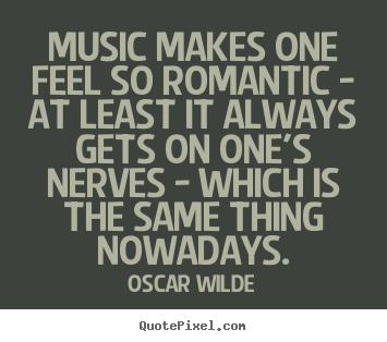 Music makes one feel so romantic - at least it always.. Oscar Wilde popular love quotes
