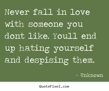 Love quote - Never fall in love with someone you dont like. youll..