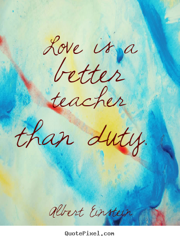 Design photo quotes about love - Love is a better teacher than duty.