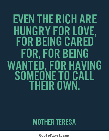 Even the rich are hungry for love, for being cared for, for being wanted,.. Mother Teresa greatest love quotes