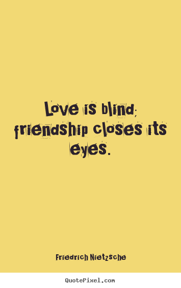 Love is blind; friendship closes its eyes. Friedrich Nietzsche good love quotes