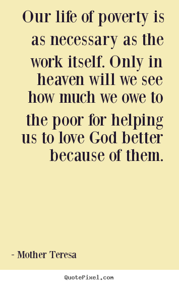 Design picture quotes about love - Our life of poverty is as necessary as the work itself. only in heaven..
