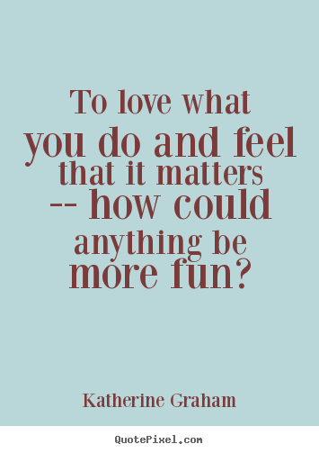Create graphic picture quotes about love - To love what you do and feel that it matters -- how could..