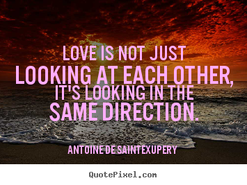 Antoine De Saint-Exupery picture quote - Love is not just looking at each other, it's looking.. - Love quotes