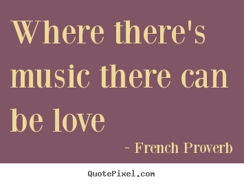 Where there's music there can be love French Proverb famous love quotes