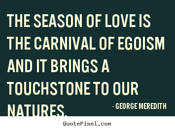 Love quotes - The season of love is the carnival of egoism and..