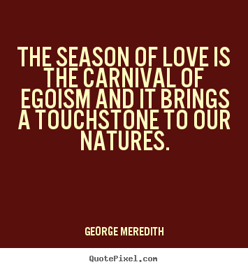 Love quotes - The season of love is the carnival of egoism and it brings a..