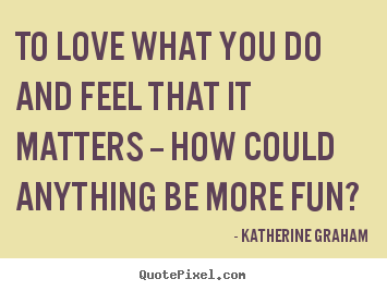 To love what you do and feel that it matters -- how could anything.. Katherine Graham good love quote