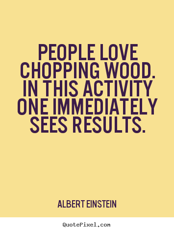 How to design picture quotes about love - People love chopping wood. in this activity one immediately sees..