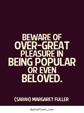 (Sarah) Margaret Fuller picture quotes - Beware of over-great pleasure in being popular or even.. - Love quote