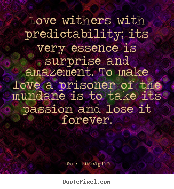 Quotes about love - Love withers with predictability; its very..