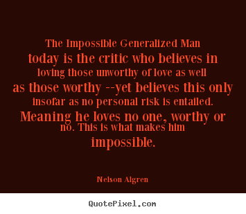 Love quotes - The impossible generalized man today is the critic who..