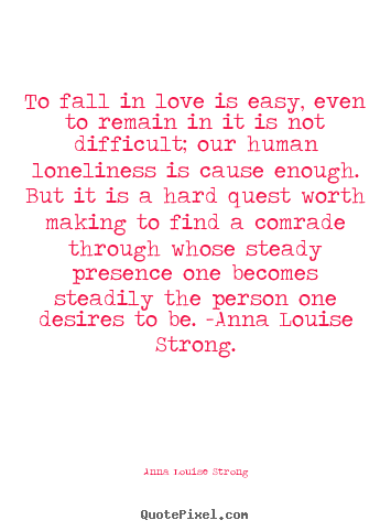 Anna Louise Strong picture quotes - To fall in love is easy, even to remain in it is not difficult;.. - Love quotes