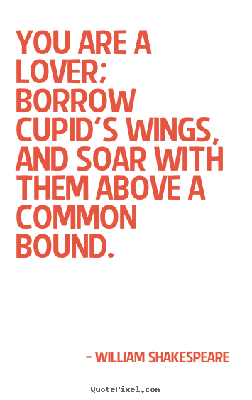 Love quote - You are a lover; borrow cupid's wings, and soar with them above..